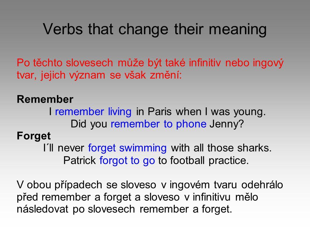 Verbs that change their meaning Po těchto slovesech může být také infinitiv nebo ingový tvar, jejich význam se však změní: Remember I remember living