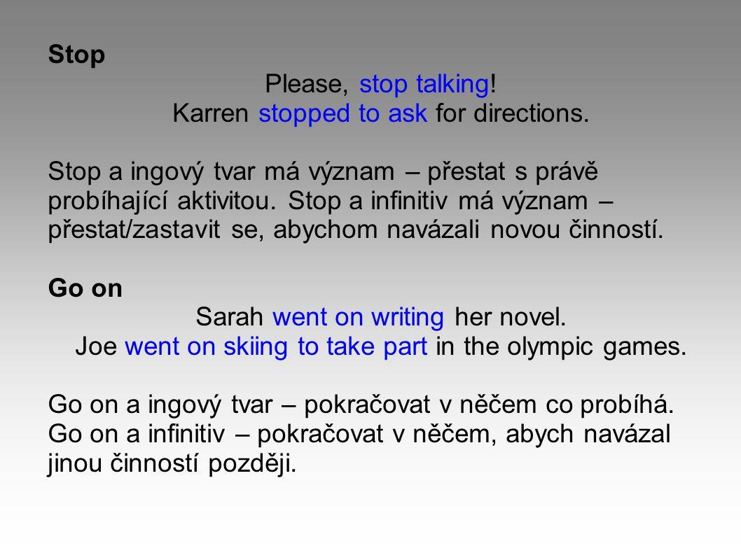 Stop Please, stop talking! Karren stopped to ask for directions. Stop a ingový tvar má význam – přestat s právě probíhající aktivitou. Stop a infiniti