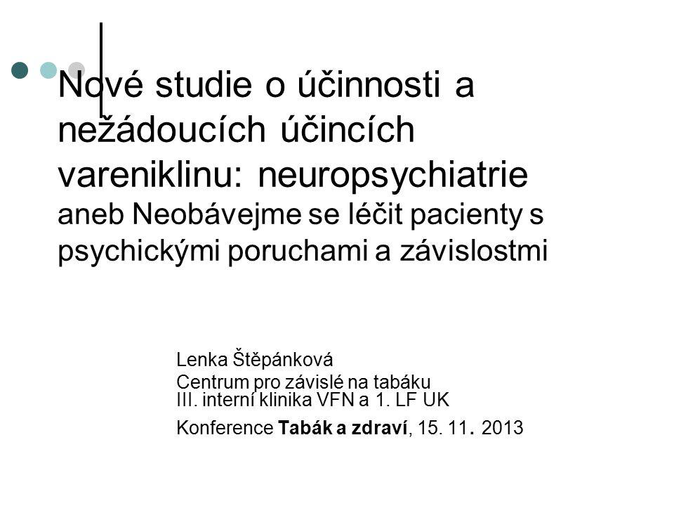 Nové studie o účinnosti a nežádoucích účincích vareniklinu: neuropsychiatrie aneb Neobávejme se léčit pacienty s psychickými poruchami a závislostmi Lenka Štěpánková Centrum pro závislé na tabáku III.