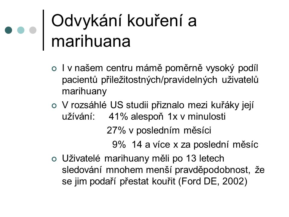 Odvykání kouření a marihuana I v našem centru mámě poměrně vysoký podíl pacientů přiležitostných/pravidelných uživatelů marihuany V rozsáhlé US studii přiznalo mezi kuřáky její užívání: 41% alespoň 1x v minulosti 27% v posledním měsíci 9% 14 a více x za poslední měsíc Uživatelé marihuany měli po 13 letech sledování mnohem menší pravděpodobnost, že se jim podaří přestat kouřit (Ford DE, 2002)