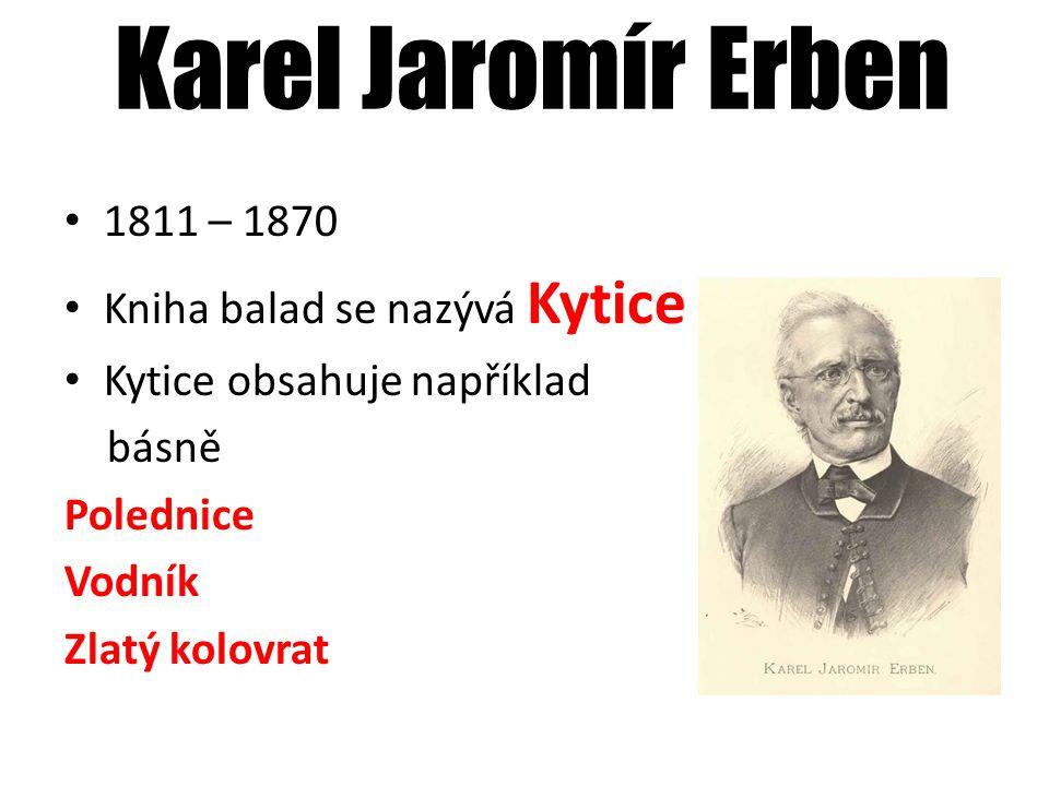 Karel Jaromír Erben 1811 – 1870 Kniha balad se nazývá Kytice Kytice obsahuje například básně Polednice Vodník Zlatý kolovrat