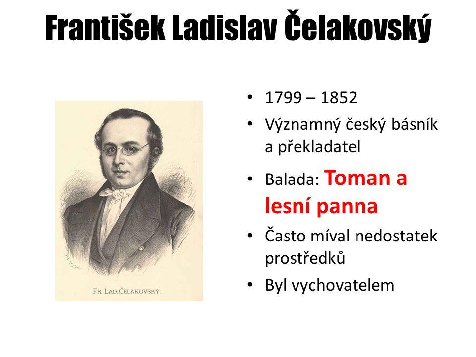 František Ladislav Čelakovský 1799 – 1852 Významný český básník a překladatel Balada: Toman a lesní panna Často míval nedostatek prostředků Byl vychovatelem