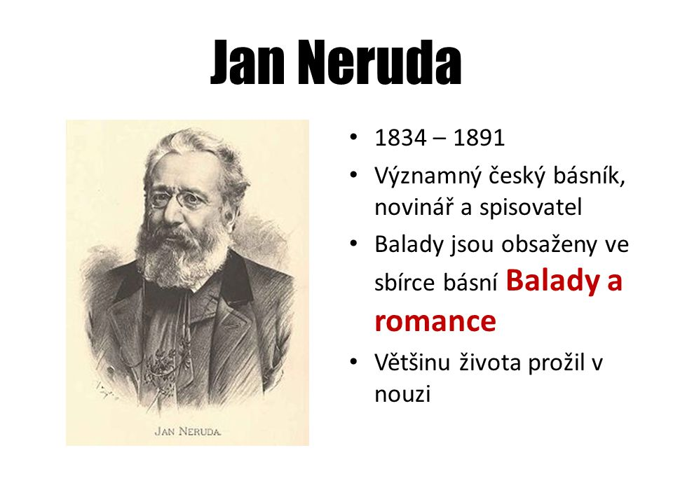 Jan Neruda 1834 – 1891 Významný český básník, novinář a spisovatel Balady jsou obsaženy ve sbírce básní Balady a romance Většinu života prožil v nouzi