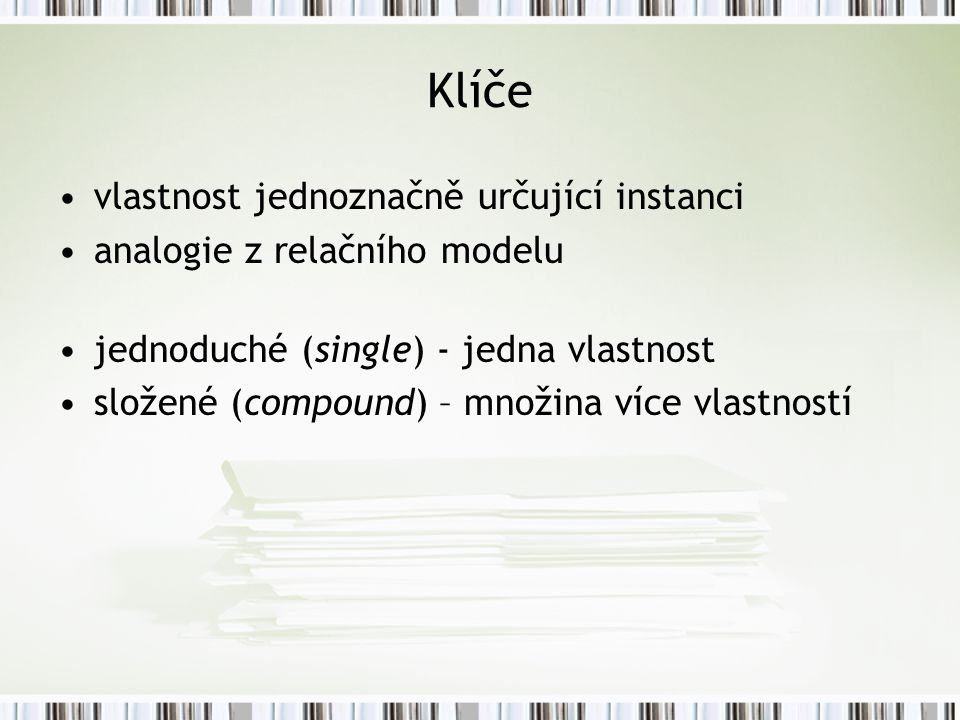 Klíče vlastnost jednoznačně určující instanci analogie z relačního modelu jednoduché (single) - jedna vlastnost složené (compound) – množina více vlastností