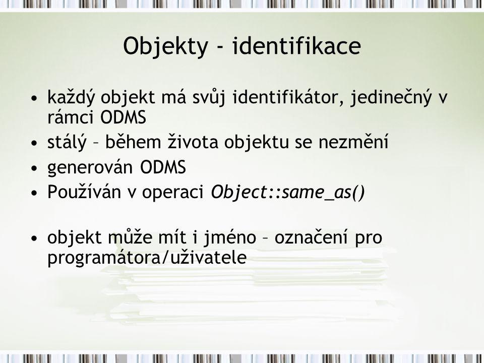 Objekty - identifikace každý objekt má svůj identifikátor, jedinečný v rámci ODMS stálý – během života objektu se nezmění generován ODMS Používán v operaci Object::same_as() objekt může mít i jméno – označení pro programátora/uživatele