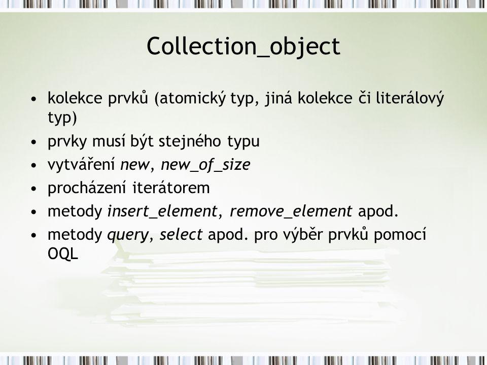 Collection_object kolekce prvků (atomický typ, jiná kolekce či literálový typ) prvky musí být stejného typu vytváření new, new_of_size procházení iterátorem metody insert_element, remove_element apod.