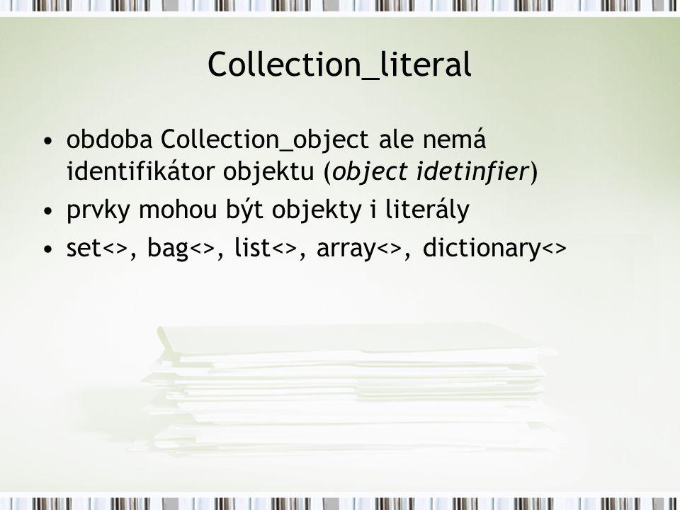 Collection_literal obdoba Collection_object ale nemá identifikátor objektu (object idetinfier) prvky mohou být objekty i literály set<>, bag<>, list<>, array<>, dictionary<>
