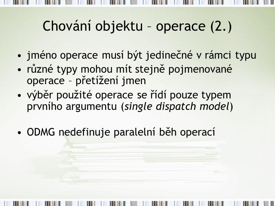 Chování objektu – operace (2.) jméno operace musí být jedinečné v rámci typu různé typy mohou mít stejně pojmenované operace – přetížení jmen výběr použité operace se řídí pouze typem prvního argumentu (single dispatch model) ODMG nedefinuje paralelní běh operací