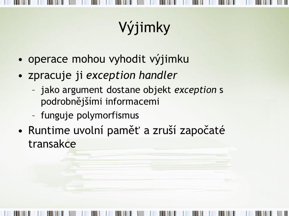 Výjimky operace mohou vyhodit výjimku zpracuje ji exception handler –jako argument dostane objekt exception s podrobnějšími informacemi –funguje polymorfismus Runtime uvolní paměť a zruší započaté transakce