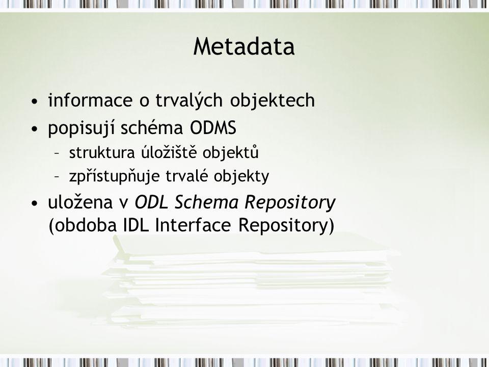 Metadata informace o trvalých objektech popisují schéma ODMS –struktura úložiště objektů –zpřístupňuje trvalé objekty uložena v ODL Schema Repository (obdoba IDL Interface Repository)