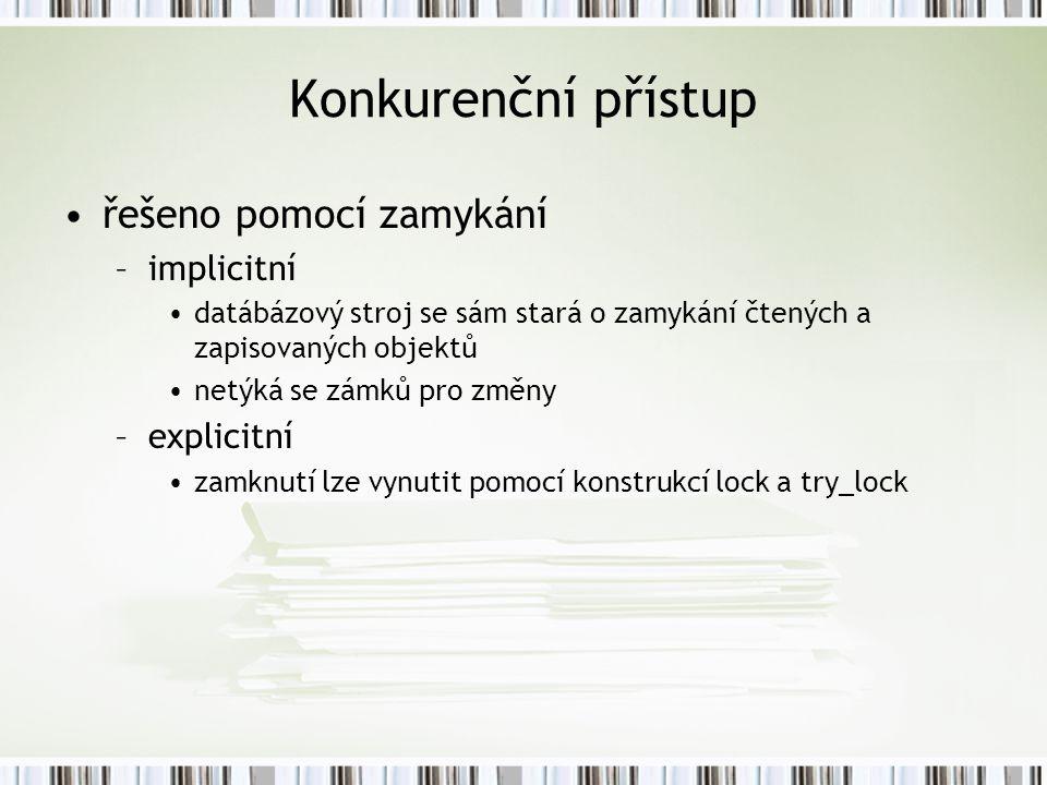 Konkurenční přístup řešeno pomocí zamykání –implicitní datábázový stroj se sám stará o zamykání čtených a zapisovaných objektů netýká se zámků pro změny –explicitní zamknutí lze vynutit pomocí konstrukcí lock a try_lock