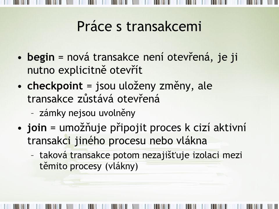 Práce s transakcemi begin = nová transakce není otevřená, je ji nutno explicitně otevřít checkpoint = jsou uloženy změny, ale transakce zůstává otevřená –zámky nejsou uvolněny join = umožňuje připojit proces k cizí aktivní transakci jiného procesu nebo vlákna –taková transakce potom nezajišťuje izolaci mezi těmito procesy (vlákny)