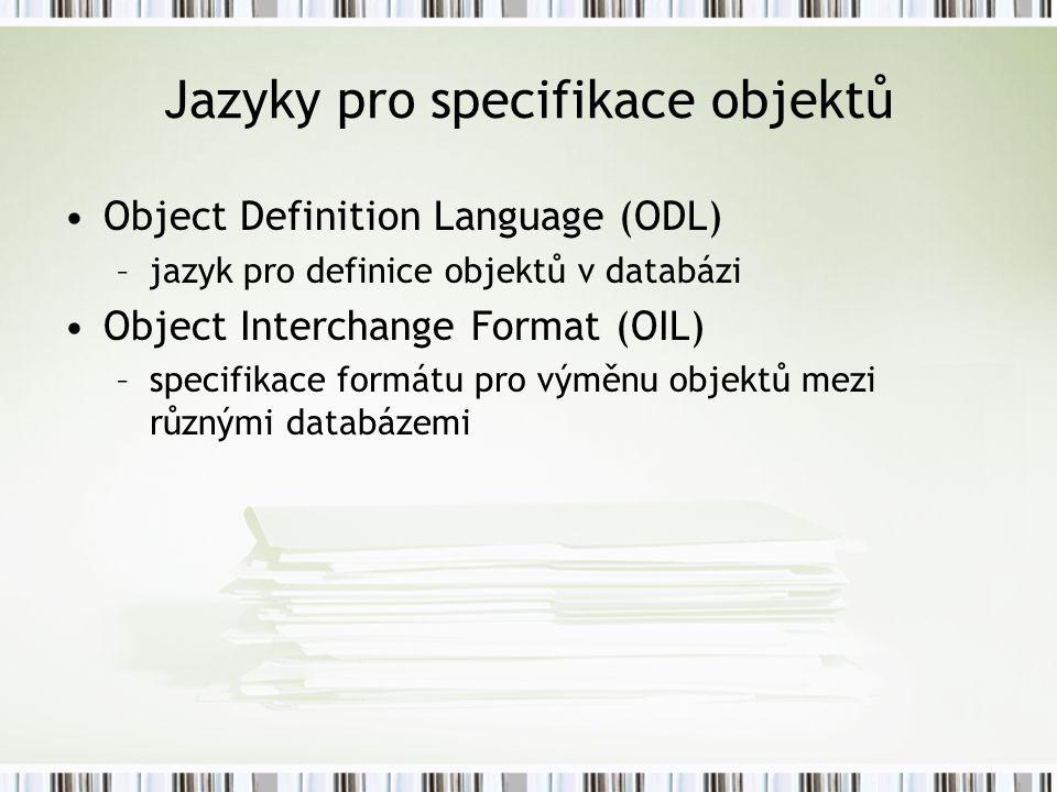 Jazyky pro specifikace objektů Object Definition Language (ODL) –jazyk pro definice objektů v databázi Object Interchange Format (OIL) –specifikace formátu pro výměnu objektů mezi různými databázemi