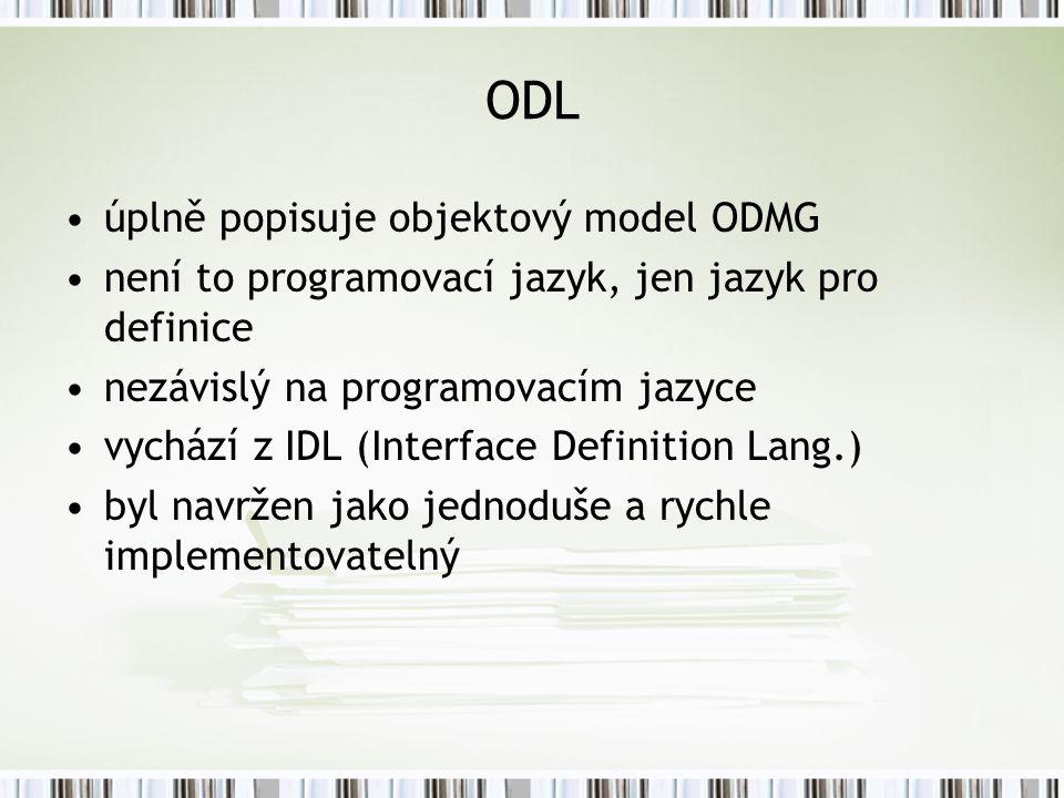 ODL úplně popisuje objektový model ODMG není to programovací jazyk, jen jazyk pro definice nezávislý na programovacím jazyce vychází z IDL (Interface Definition Lang.) byl navržen jako jednoduše a rychle implementovatelný