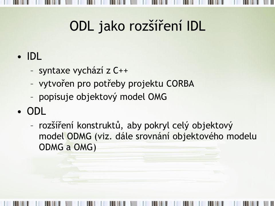 ODL jako rozšíření IDL IDL –syntaxe vychází z C++ –vytvořen pro potřeby projektu CORBA –popisuje objektový model OMG ODL –rozšíření konstruktů, aby pokryl celý objektový model ODMG (viz.