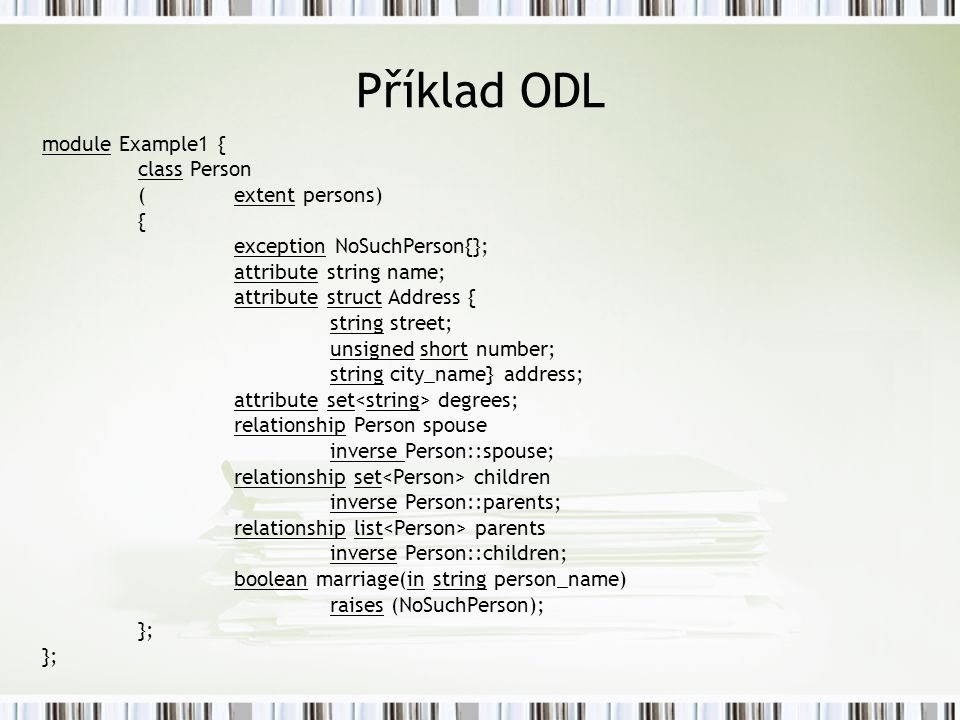 Příklad ODL module Example1 { class Person (extent persons) { exception NoSuchPerson{}; attribute string name; attribute struct Address { string stree