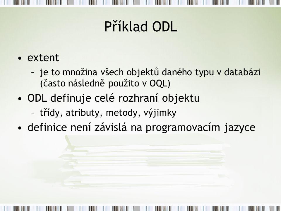 Příklad ODL extent –je to množina všech objektů daného typu v databázi (často následně použito v OQL) ODL definuje celé rozhraní objektu –třídy, atributy, metody, výjimky definice není závislá na programovacím jazyce