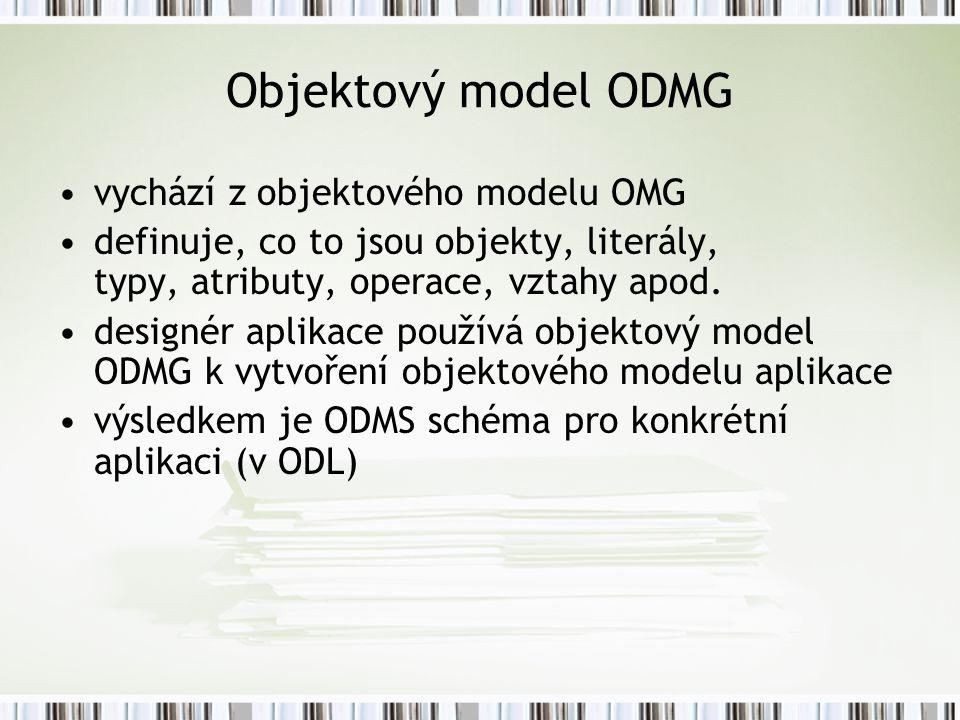 Objektový model ODMG vychází z objektového modelu OMG definuje, co to jsou objekty, literály, typy, atributy, operace, vztahy apod.