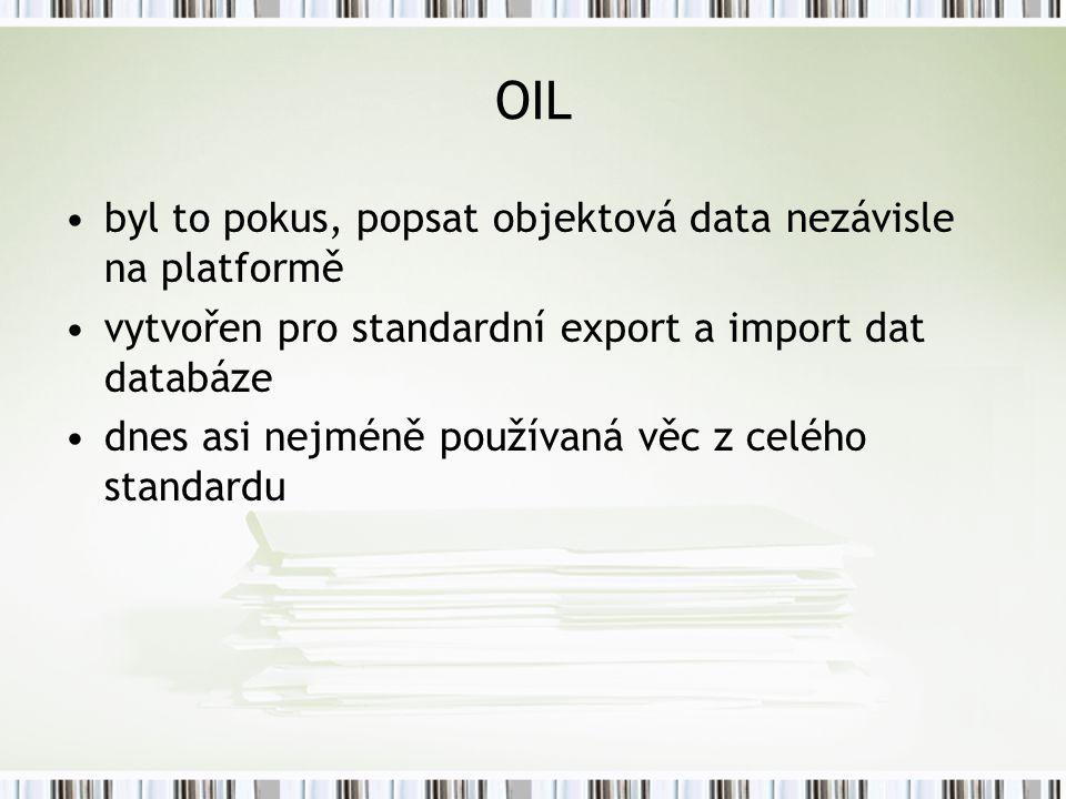 OIL byl to pokus, popsat objektová data nezávisle na platformě vytvořen pro standardní export a import dat databáze dnes asi nejméně používaná věc z celého standardu