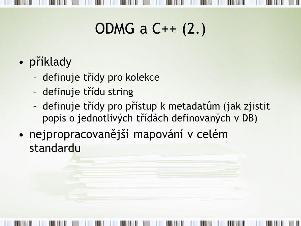 ODMG a C++ (2.) příklady –definuje třídy pro kolekce –definuje třídu string –definuje třídy pro přístup k metadatům (jak zjistit popis o jednotlivých třídách definovaných v DB) nejpropracovanější mapování v celém standardu