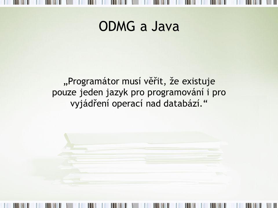 """ODMG a Java """"Programátor musí věřit, že existuje pouze jeden jazyk pro programování i pro vyjádření operací nad databází."""