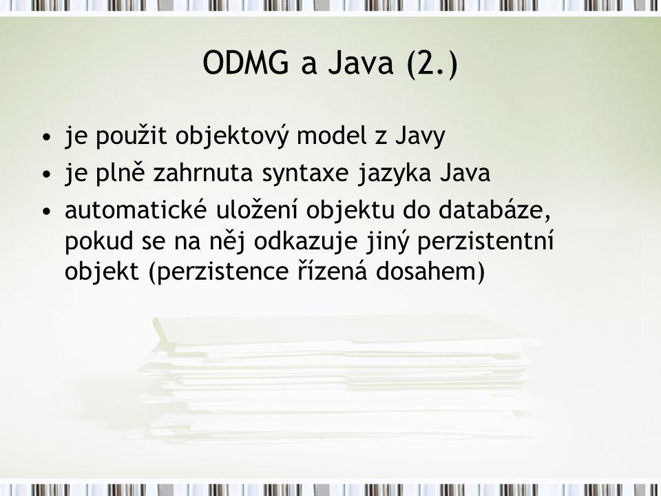 ODMG a Java (2.) je použit objektový model z Javy je plně zahrnuta syntaxe jazyka Java automatické uložení objektu do databáze, pokud se na něj odkazuje jiný perzistentní objekt (perzistence řízená dosahem)