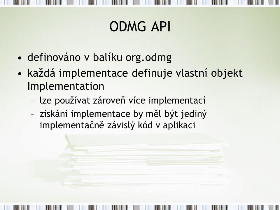 ODMG API definováno v balíku org.odmg každá implementace definuje vlastní objekt Implementation –lze používat zároveň více implementací –získání implementace by měl být jediný implementačně závislý kód v aplikaci