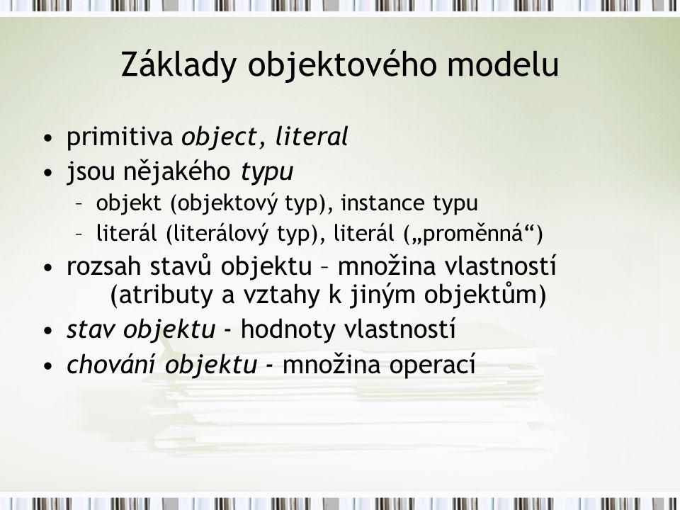 """Základy objektového modelu primitiva object, literal jsou nějakého typu –objekt (objektový typ), instance typu –literál (literálový typ), literál (""""proměnná ) rozsah stavů objektu – množina vlastností (atributy a vztahy k jiným objektům) stav objektu - hodnoty vlastností chování objektu - množina operací"""