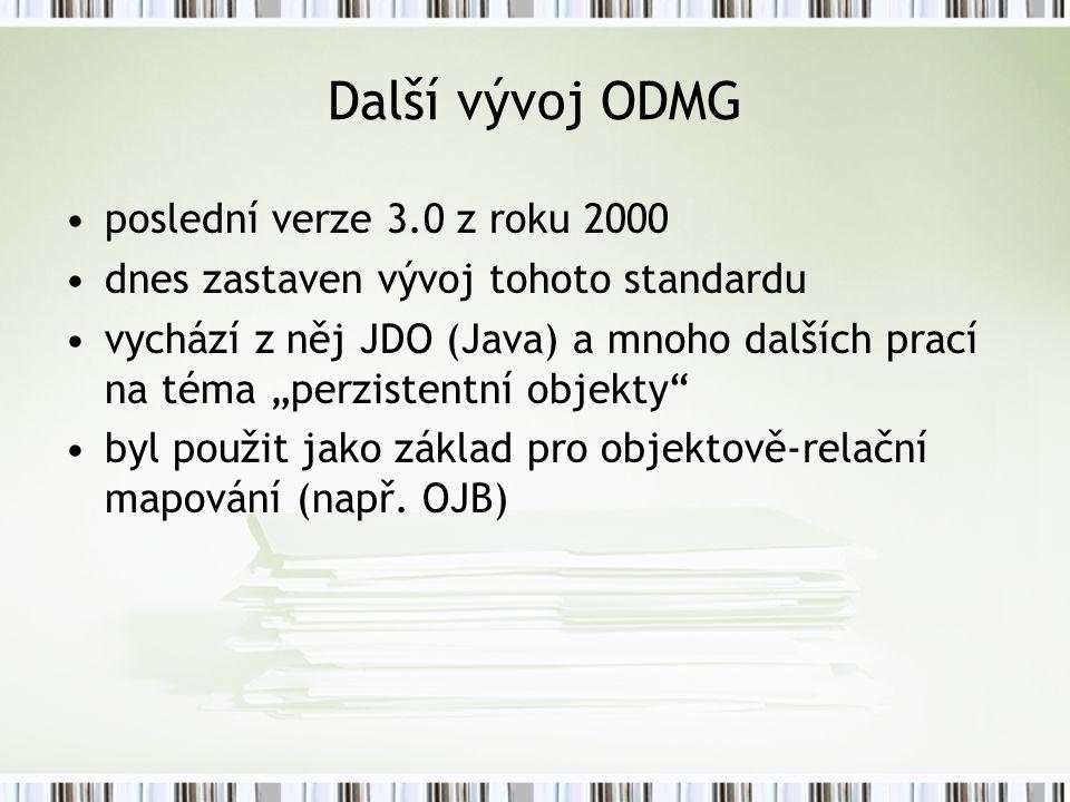 """Další vývoj ODMG poslední verze 3.0 z roku 2000 dnes zastaven vývoj tohoto standardu vychází z něj JDO (Java) a mnoho dalších prací na téma """"perzistentní objekty byl použit jako základ pro objektově-relační mapování (např."""