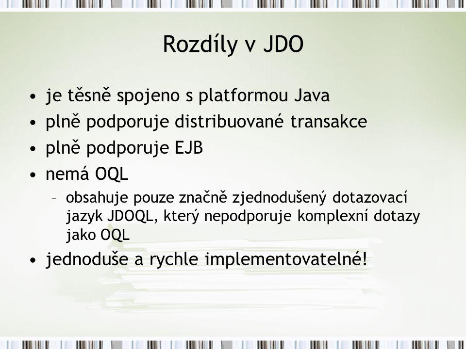 Rozdíly v JDO je těsně spojeno s platformou Java plně podporuje distribuované transakce plně podporuje EJB nemá OQL –obsahuje pouze značně zjednodušený dotazovací jazyk JDOQL, který nepodporuje komplexní dotazy jako OQL jednoduše a rychle implementovatelné!