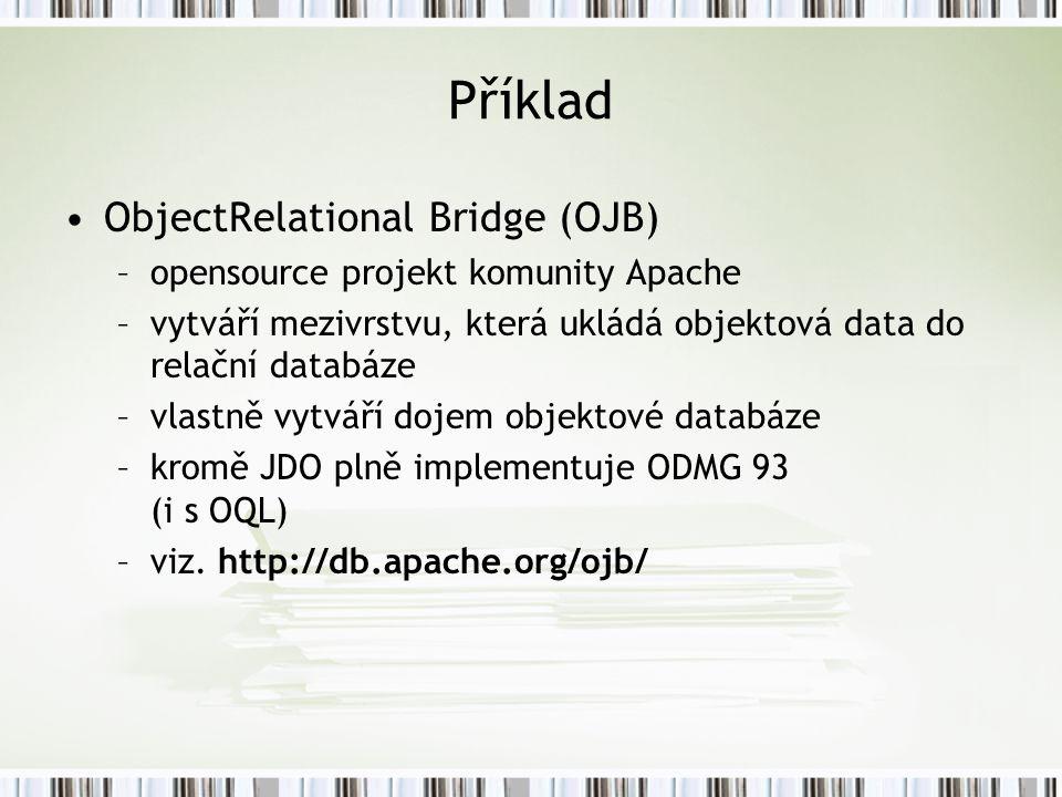 Příklad ObjectRelational Bridge (OJB) –opensource projekt komunity Apache –vytváří mezivrstvu, která ukládá objektová data do relační databáze –vlastně vytváří dojem objektové databáze –kromě JDO plně implementuje ODMG 93 (i s OQL) –viz.