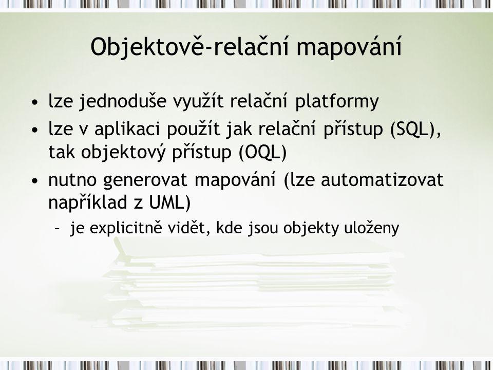 Objektově-relační mapování lze jednoduše využít relační platformy lze v aplikaci použít jak relační přístup (SQL), tak objektový přístup (OQL) nutno generovat mapování (lze automatizovat například z UML) –je explicitně vidět, kde jsou objekty uloženy