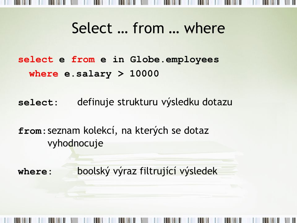 Select … from … where select e from e in Globe.employees where e.salary > 10000 select: definuje strukturu výsledku dotazu from: seznam kolekcí, na kt