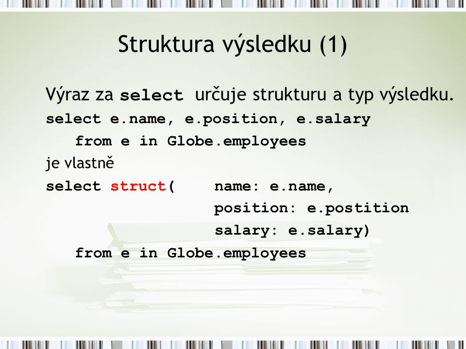 Struktura výsledku (1) Výraz za select určuje strukturu a typ výsledku. select e.name, e.position, e.salary from e in Globe.employees je vlastně selec