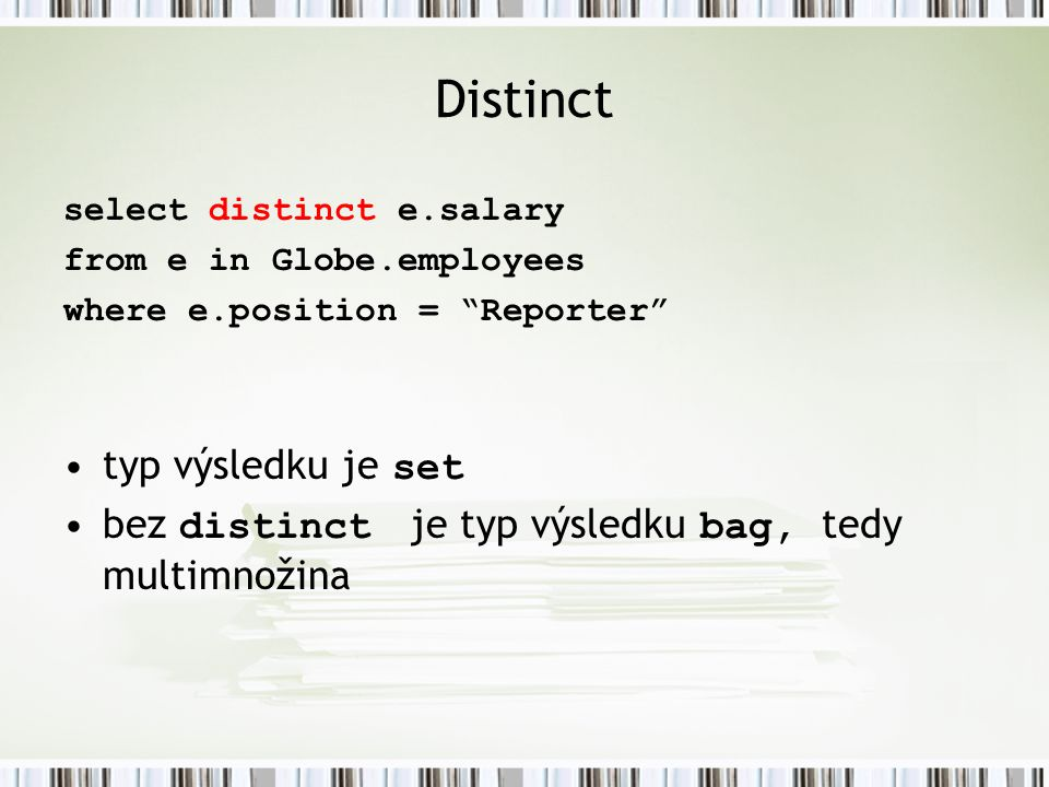 "Distinct select distinct e.salary from e in Globe.employees where e.position = ""Reporter"" typ výsledku je set bez distinct je typ výsledku bag, tedy m"