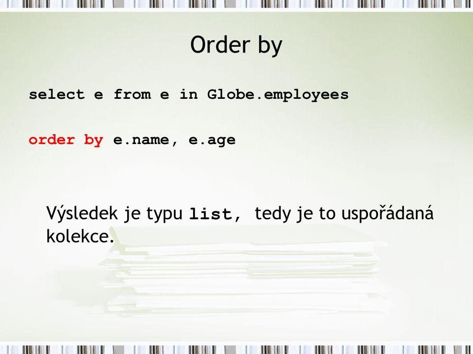 Order by select e from e in Globe.employees order by e.name, e.age Výsledek je typu list, tedy je to uspořádaná kolekce.