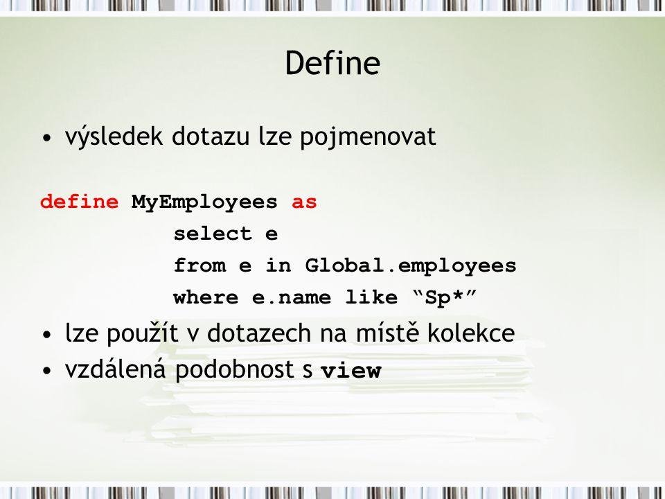 Define výsledek dotazu lze pojmenovat define MyEmployees as select e from e in Global.employees where e.name like Sp* lze použít v dotazech na místě kolekce vzdálená podobnost s view