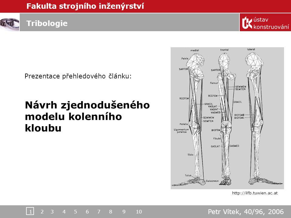 Fakulta strojního inženýrství Tribologie Prezentace přehledového článku: Návrh zjednodušeného modelu kolenního kloubu Petr Vítek, 40/96, 2006 http://ilfb.tuwien.ac.at 1 2 3 4 5 6 7 8 9 10