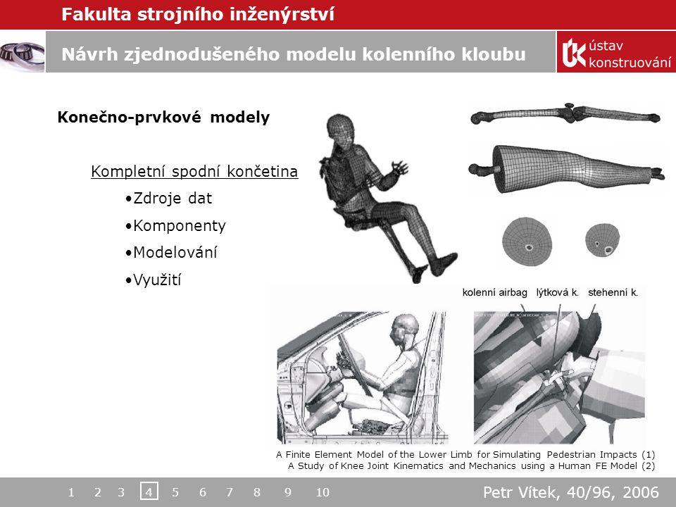 Fakulta strojního inženýrství Návrh zjednodušeného modelu kolenního kloubu Konečno-prvkové modely Kompletní spodní končetina Zdroje dat Komponenty Modelování Využití A Finite Element Model of the Lower Limb for Simulating Pedestrian Impacts (1) A Study of Knee Joint Kinematics and Mechanics using a Human FE Model (2) 1 2 3 4 5 6 7 8 9 10 Petr Vítek, 40/96, 2006