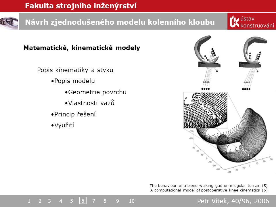 Fakulta strojního inženýrství Návrh zjednodušeného modelu kolenního kloubu Matematické, kinematické modely Kinematika kloubu Popis modelu Fáze chůze Získané poznatky Passive dynamic walking (7) Design of a robust self-excited biped walking mechanism (8) 1 2 3 4 5 6 7 8 9 10 Petr Vítek, 40/96, 2006