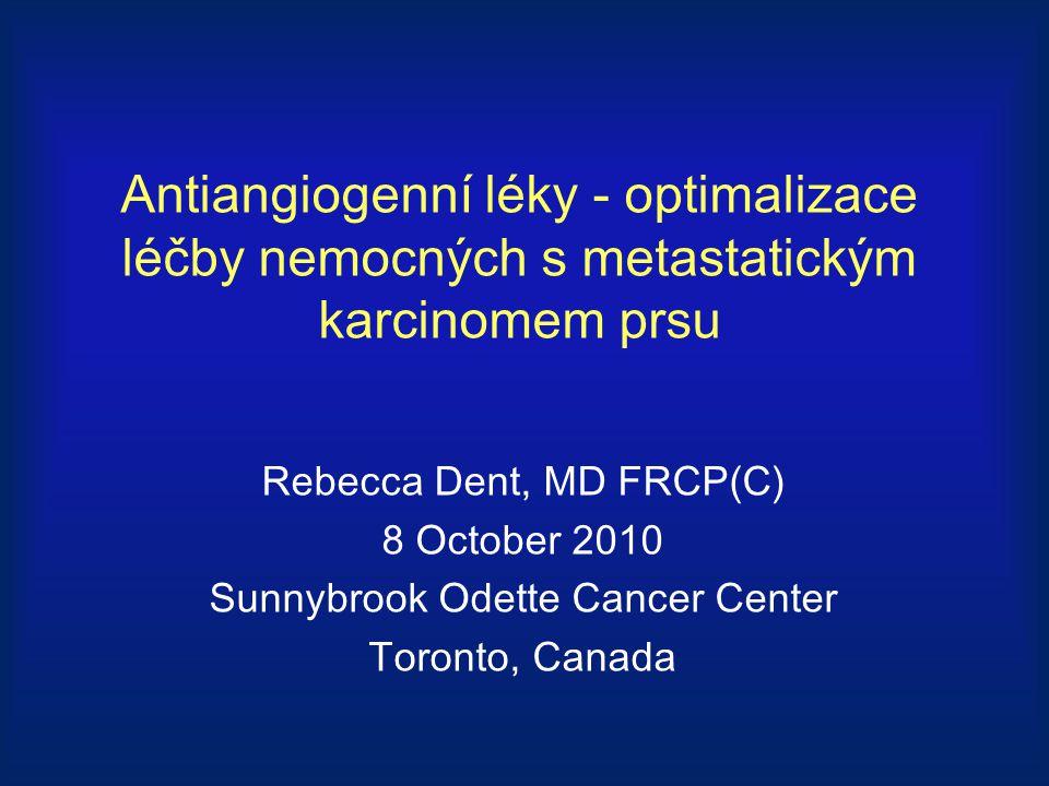 Antiangiogenní léky - optimalizace léčby nemocných s metastatickým karcinomem prsu Rebecca Dent, MD FRCP(C) 8 October 2010 Sunnybrook Odette Cancer Ce