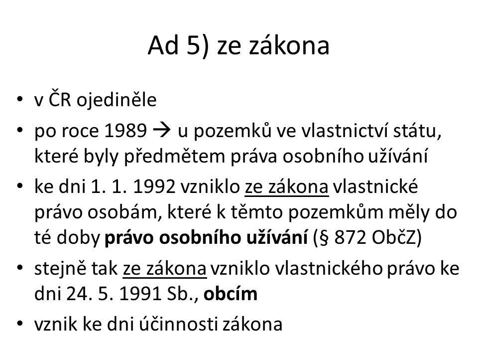 Ad 5) ze zákona v ČR ojediněle po roce 1989  u pozemků ve vlastnictví státu, které byly předmětem práva osobního užívání ke dni 1.
