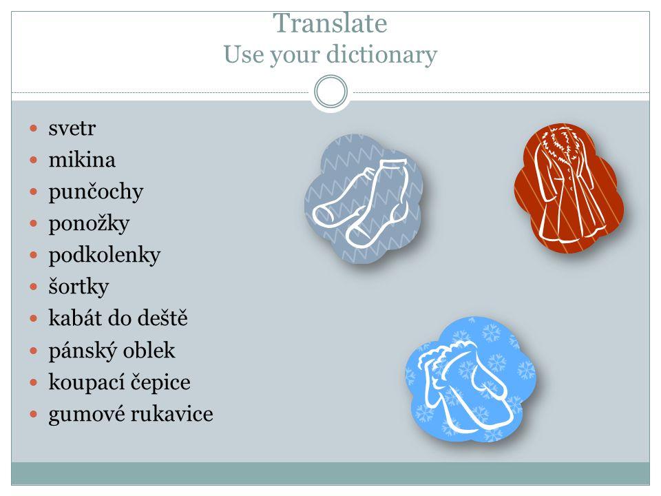 Translate Use your dictionary svetr mikina punčochy ponožky podkolenky šortky kabát do deště pánský oblek koupací čepice gumové rukavice