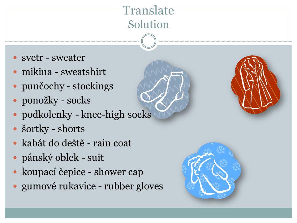 Translate Solution svetr - sweater mikina - sweatshirt punčochy - stockings ponožky - socks podkolenky - knee-high socks šortky - shorts kabát do deště - rain coat pánský oblek - suit koupací čepice - shower cap gumové rukavice - rubber gloves