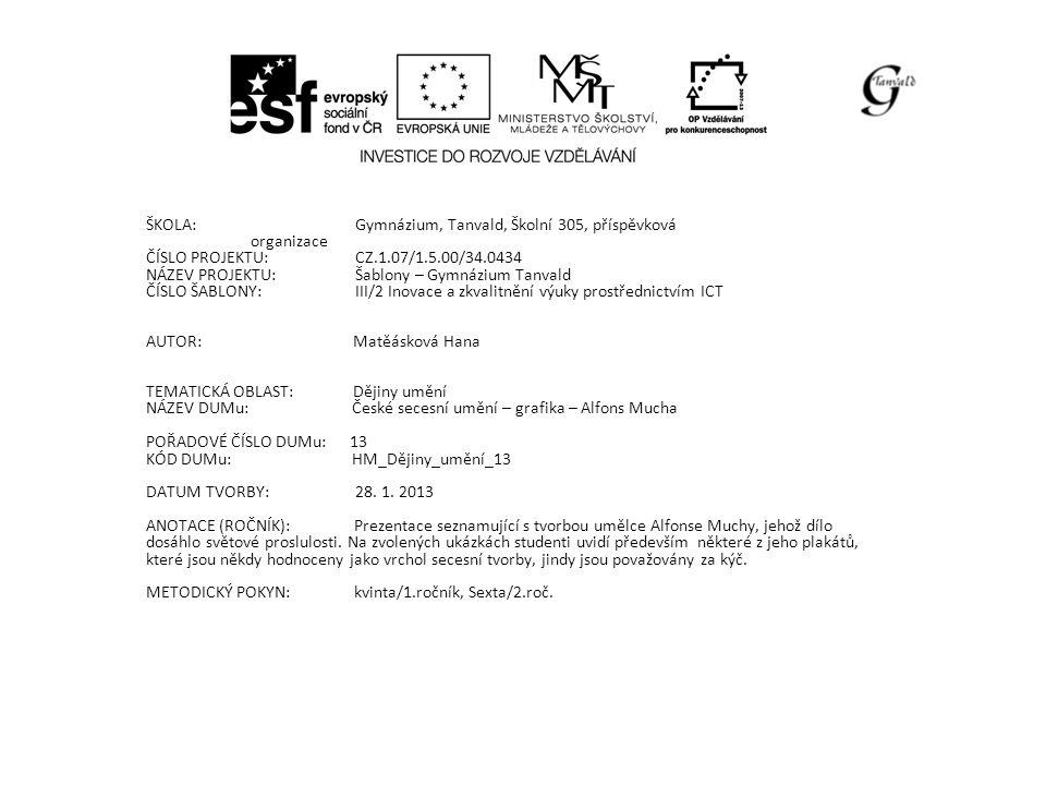ŠKOLA:Gymnázium, Tanvald, Školní 305, příspěvková organizace ČÍSLO PROJEKTU:CZ.1.07/1.5.00/34.0434 NÁZEV PROJEKTU:Šablony – Gymnázium Tanvald ČÍSLO ŠABLONY:III/2 Inovace a zkvalitnění výuky prostřednictvím ICT AUTOR: Matěásková Hana TEMATICKÁ OBLAST: Dějiny umění NÁZEV DUMu: České secesní umění – grafika – Alfons Mucha POŘADOVÉ ČÍSLO DUMu: 13 KÓD DUMu: HM_Dějiny_umění_13 DATUM TVORBY: 28.