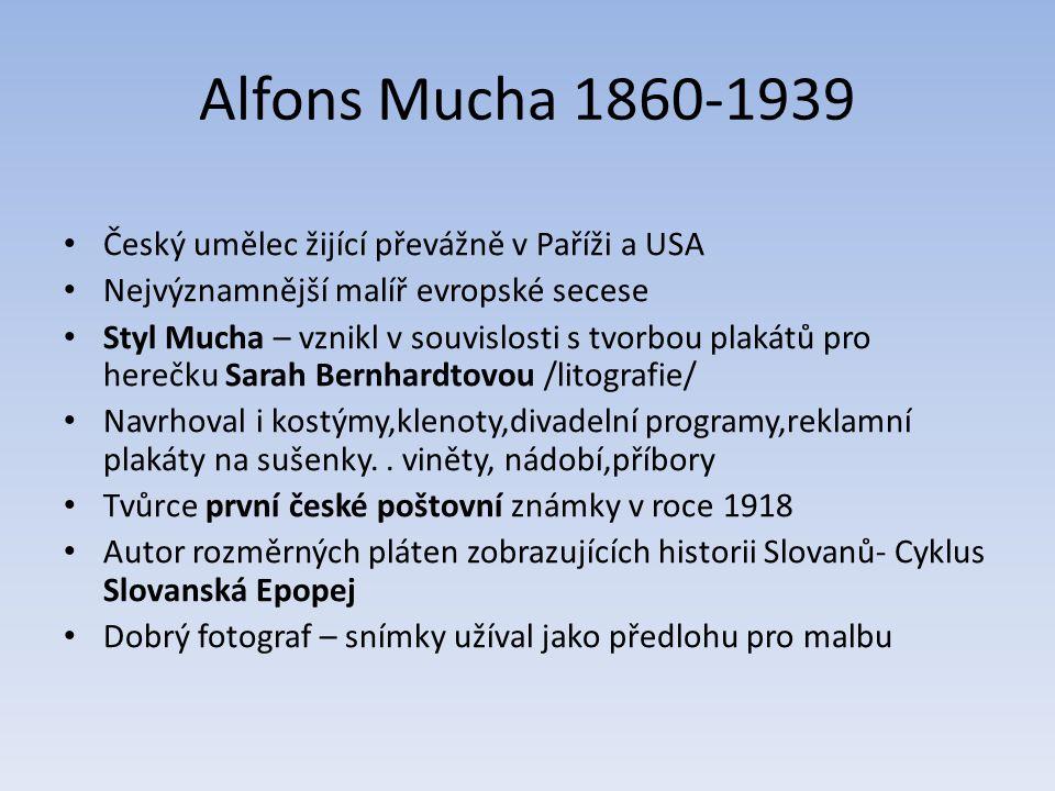 Alfons Mucha 1860-1939 Český umělec žijící převážně v Paříži a USA Nejvýznamnější malíř evropské secese Styl Mucha – vznikl v souvislosti s tvorbou plakátů pro herečku Sarah Bernhardtovou /litografie/ Navrhoval i kostýmy,klenoty,divadelní programy,reklamní plakáty na sušenky..