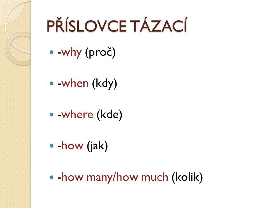 PŘÍSLOVCE TÁZACÍ -why (proč) -when (kdy) -where (kde) -how (jak) -how many/how much (kolik)