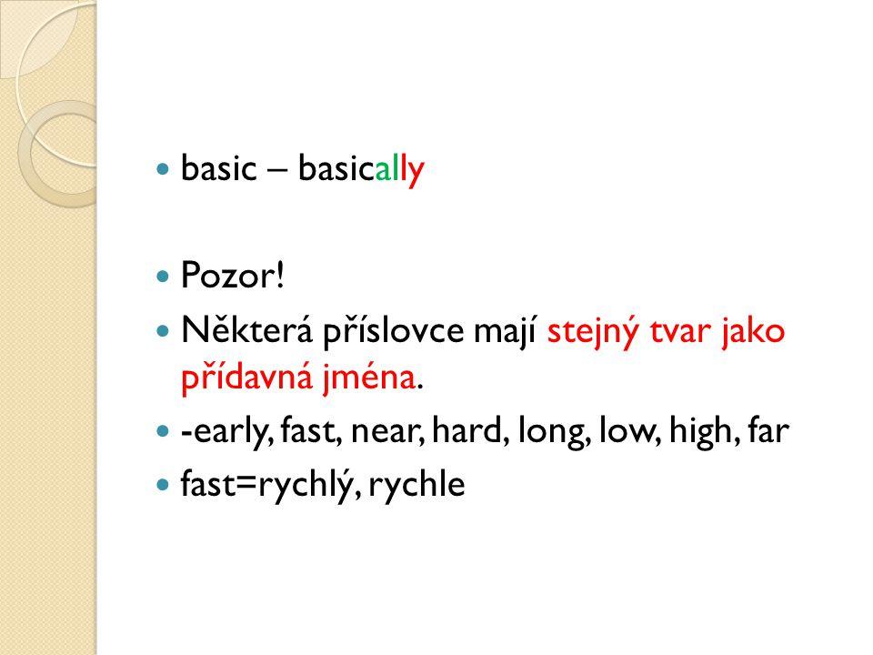 basic – basically Pozor! Některá příslovce mají stejný tvar jako přídavná jména. -early, fast, near, hard, long, low, high, far fast=rychlý, rychle