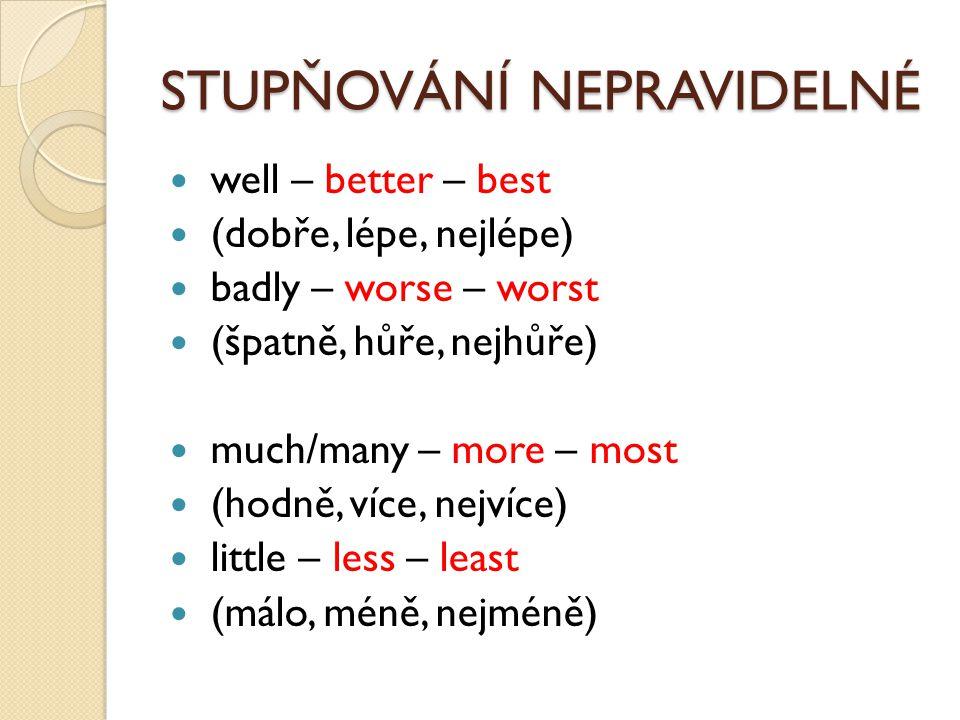 STUPŇOVÁNÍ NEPRAVIDELNÉ well – better – best (dobře, lépe, nejlépe) badly – worse – worst (špatně, hůře, nejhůře) much/many – more – most (hodně, více