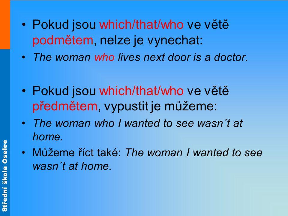 Střední škola Oselce Pokud jsou which/that/who ve větě podmětem, nelze je vynechat: The woman who lives next door is a doctor.